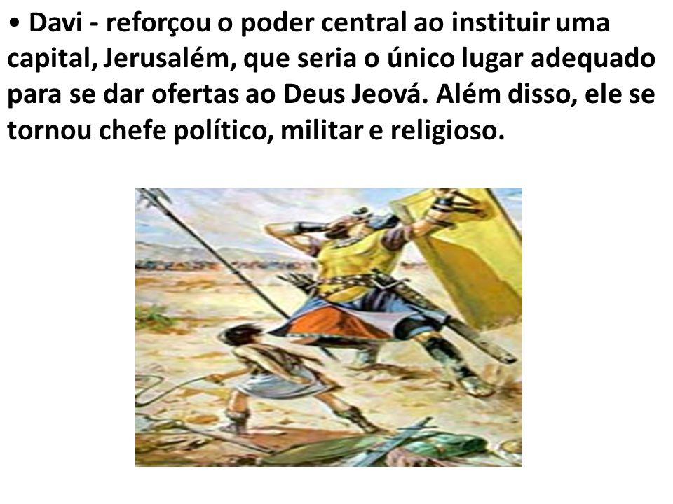Davi - reforçou o poder central ao instituir uma capital, Jerusalém, que seria o único lugar adequado para se dar ofertas ao Deus Jeová.