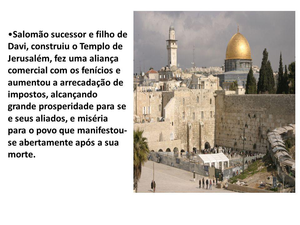 Salomão sucessor e filho de Davi, construiu o Templo de Jerusalém, fez uma aliança comercial com os fenícios e aumentou a arrecadação de impostos, alcançando grande prosperidade para se e seus aliados, e miséria para o povo que manifestou- se abertamente após a sua morte.