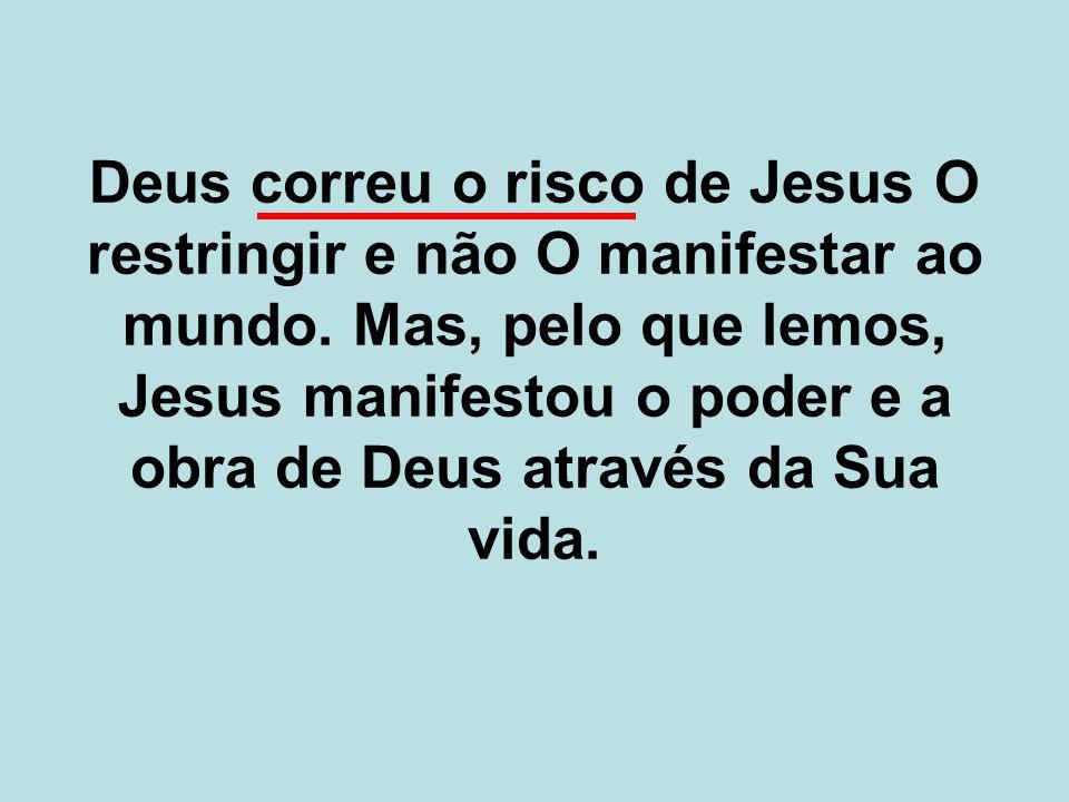 Deus correu o risco de Jesus O restringir e não O manifestar ao mundo. Mas, pelo que lemos, Jesus manifestou o poder e a obra de Deus através da Sua v