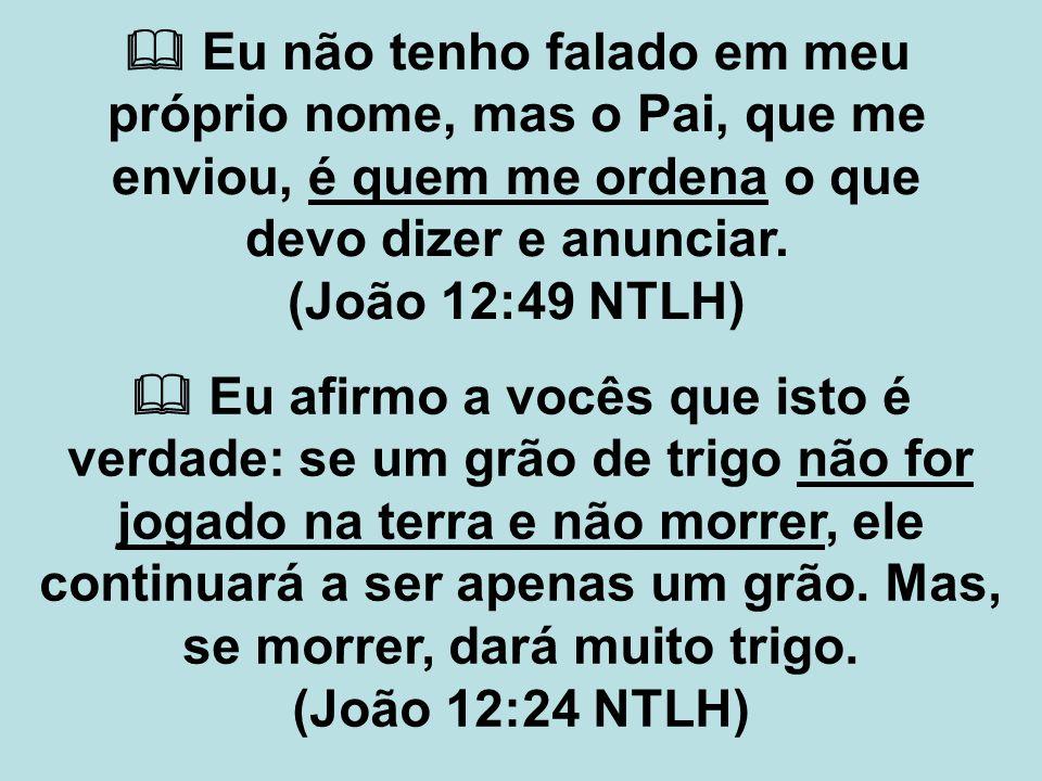  Eu não tenho falado em meu próprio nome, mas o Pai, que me enviou, é quem me ordena o que devo dizer e anunciar. (João 12:49 NTLH)  Eu afirmo a voc