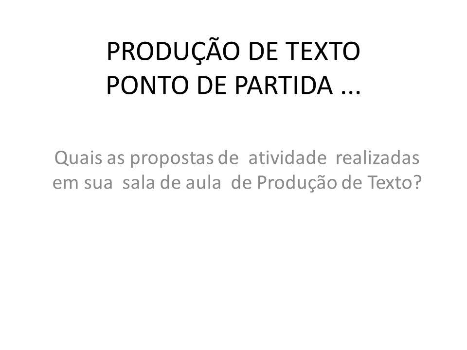 PRODUÇÃO DE TEXTO PONTO DE PARTIDA... Quais as propostas de atividade realizadas em sua sala de aula de Produção de Texto?