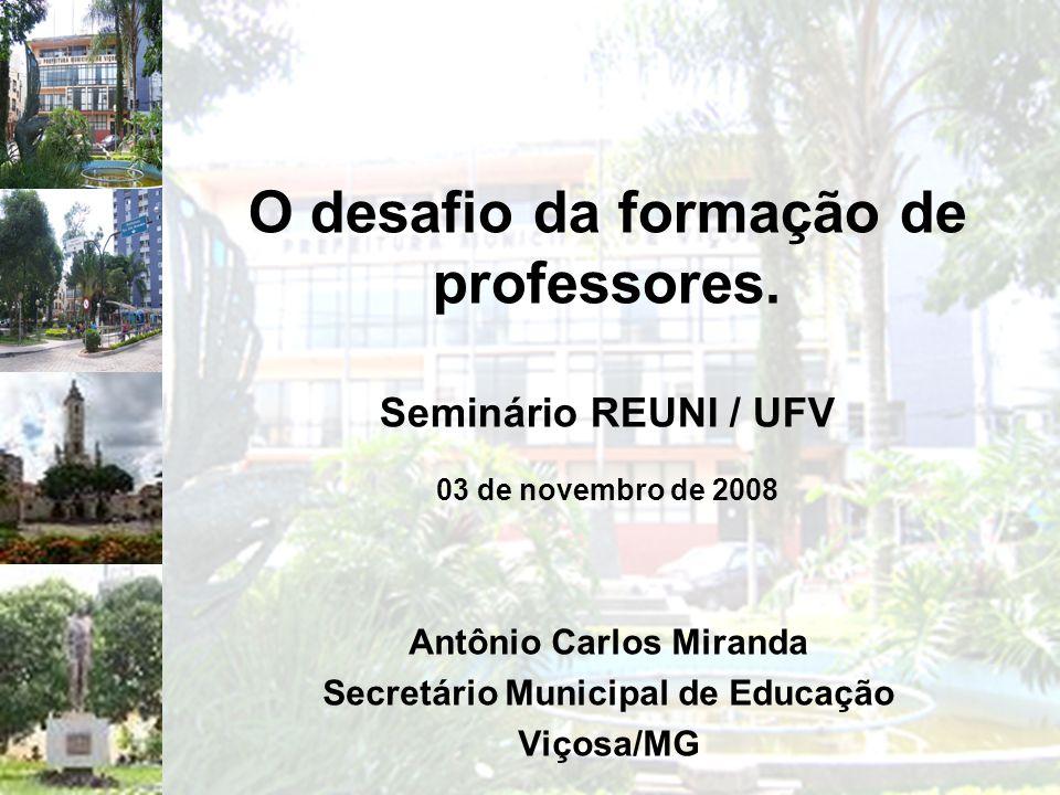O desafio da formação de professores. Seminário REUNI / UFV 03 de novembro de 2008 Antônio Carlos Miranda Secretário Municipal de Educação Viçosa/MG