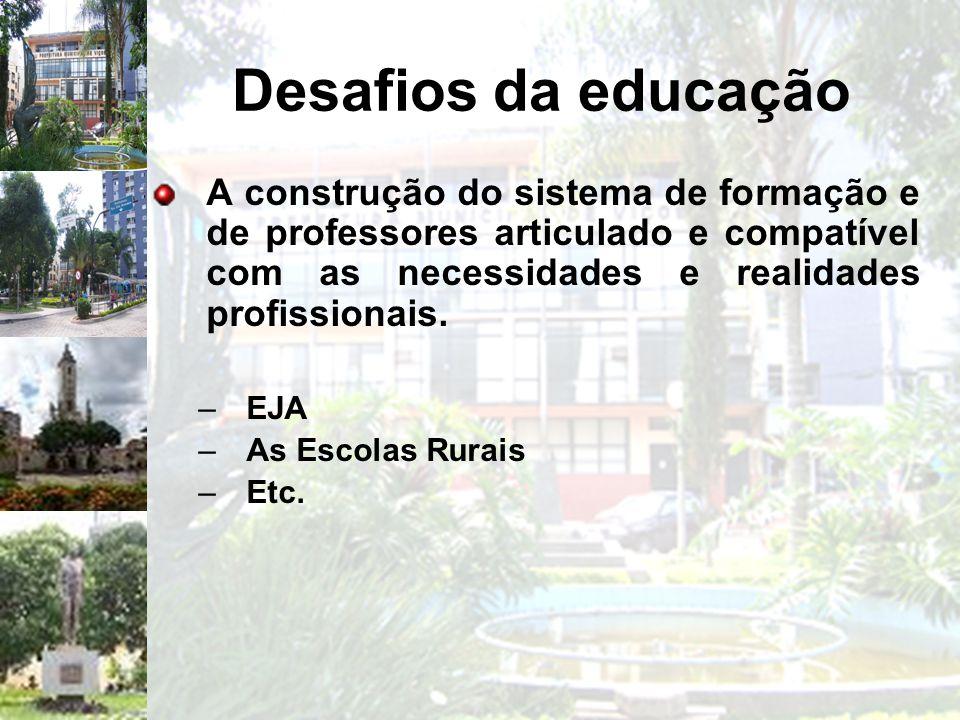 Desafios da educação A construção do sistema de formação e de professores articulado e compatível com as necessidades e realidades profissionais. –EJA