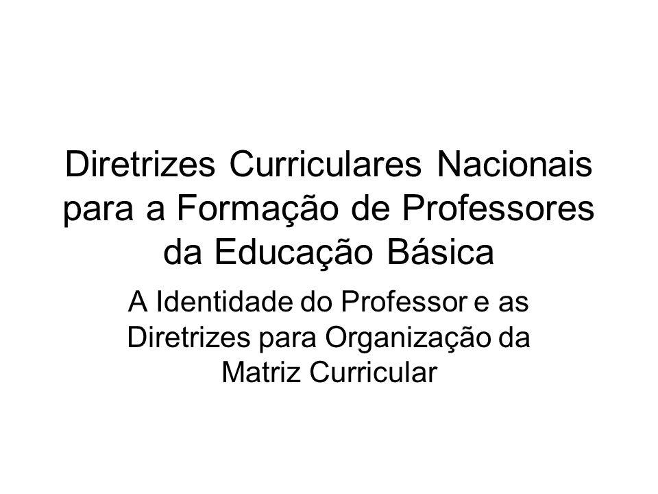 Diretrizes Curriculares Nacionais para a Formação de Professores da Educação Básica A Identidade do Professor e as Diretrizes para Organização da Matr