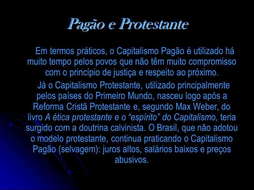 Pagão e Protestante Em termos práticos, o Capitalismo Pagão é utilizado há muito tempo pelos povos que não têm muito compromisso com o princípio de justiça e respeito ao próximo.
