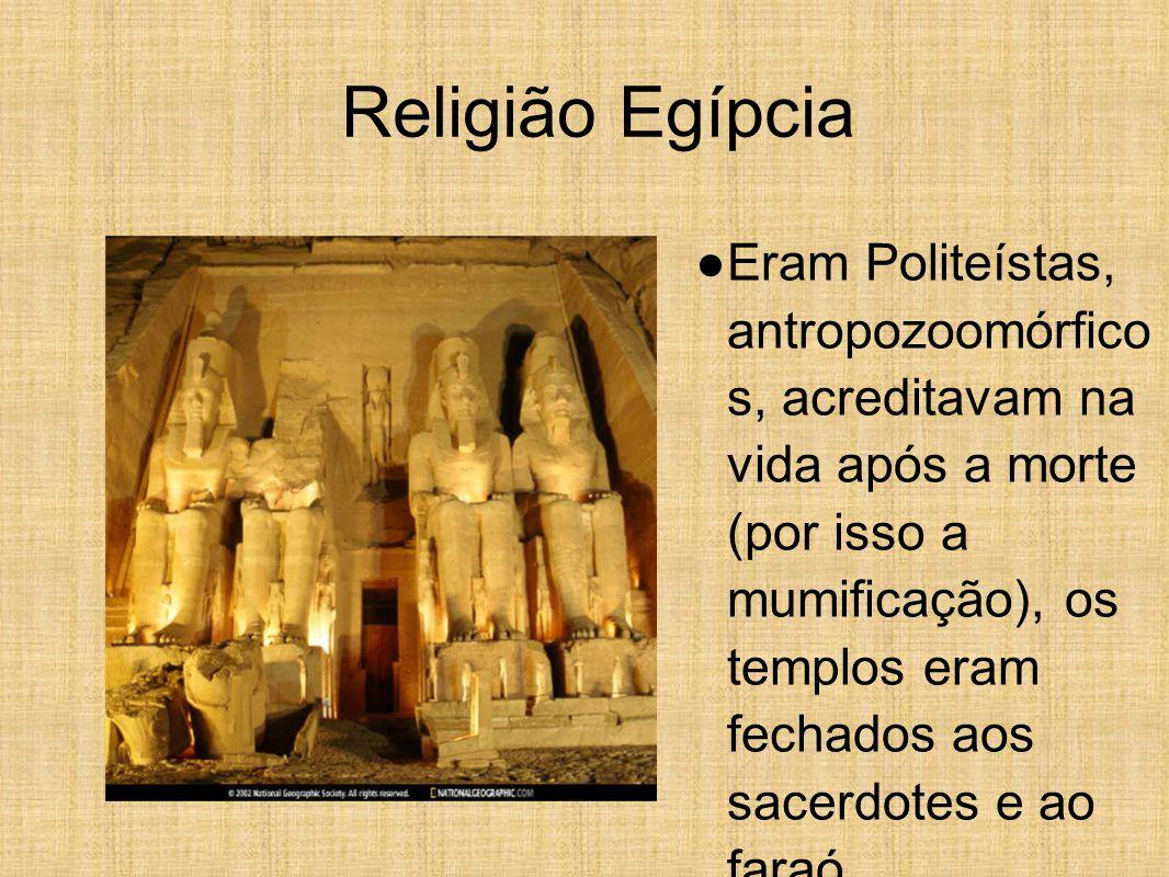 Religião Egípcia ● Eram Politeístas, antropozoomórfico s, acreditavam na vida após a morte (por isso a mumificação), os templos eram fechados aos sacerdotes e ao faraó.
