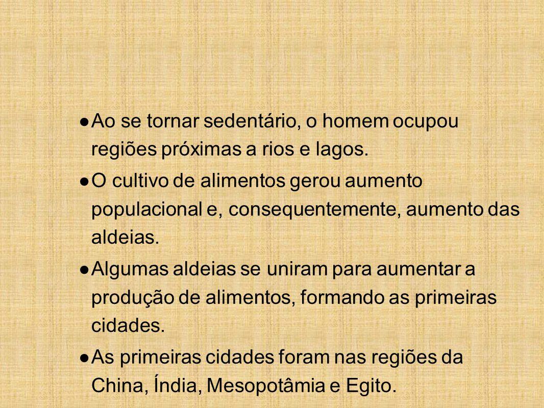● Ao se tornar sedentário, o homem ocupou regiões próximas a rios e lagos. ● O cultivo de alimentos gerou aumento populacional e, consequentemente, au