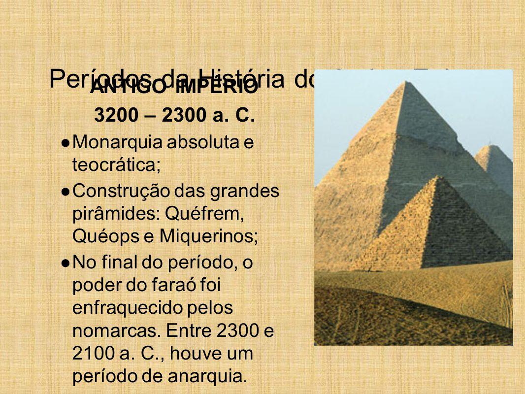 Períodos da História do Antigo Egito ANTIGO IMPÉRIO 3200 – 2300 a. C. ● Monarquia absoluta e teocrática; ● Construção das grandes pirâmides: Quéfrem,