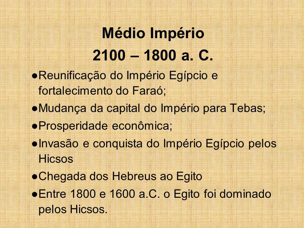 Médio Império 2100 – 1800 a. C. ● Reunificação do Império Egípcio e fortalecimento do Faraó; ● Mudança da capital do Império para Tebas; ● Prosperidad