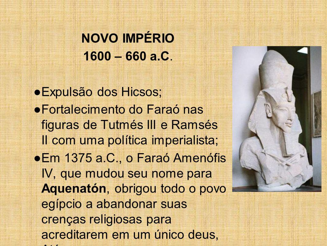 NOVO IMPÉRIO 1600 – 660 a.C. ● Expulsão dos Hicsos; ● Fortalecimento do Faraó nas figuras de Tutmés III e Ramsés II com uma política imperialista; ● E