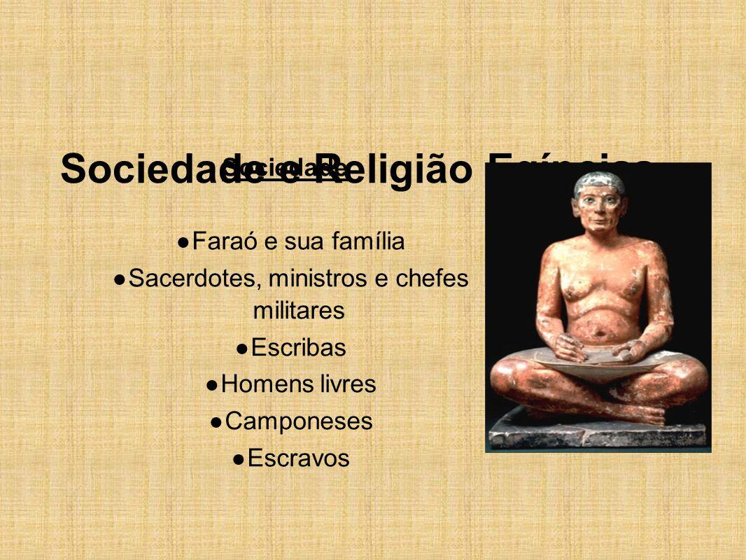 Sociedade e Religião Egípcias Sociedade ● Faraó e sua família ● Sacerdotes, ministros e chefes militares ● Escribas ● Homens livres ● Camponeses ● Esc