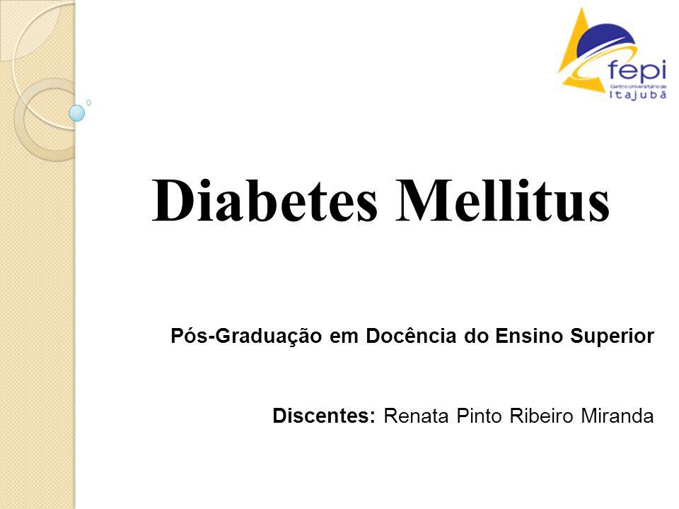Diabetes Mellitus Pós-Graduação em Docência do Ensino Superior Discentes: Renata Pinto Ribeiro Miranda