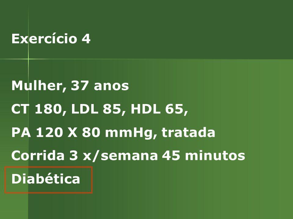 Exercício 4 Mulher, 37 anos CT 180, LDL 85, HDL 65, PA 120 X 80 mmHg, tratada Corrida 3 x/semana 45 minutos Diabética