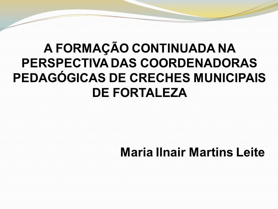 A FORMAÇÃO CONTINUADA NA PERSPECTIVA DAS COORDENADORAS PEDAGÓGICAS DE CRECHES MUNICIPAIS DE FORTALEZA Maria Ilnair Martins Leite