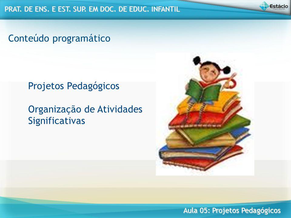 Conteúdo programático Projetos Pedagógicos Organização de Atividades Significativas PRAT. DE ENS. E EST. SUP. EM DOC. DE EDUC. INFANTIL PRAT. DE ENS.