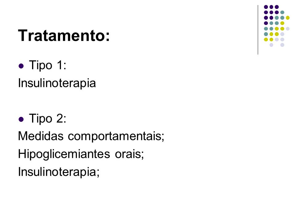 Tratamento: Tipo 1: Insulinoterapia Tipo 2: Medidas comportamentais; Hipoglicemiantes orais; Insulinoterapia;
