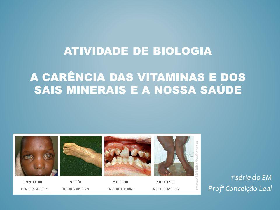 ATIVIDADE DE BIOLOGIA A CARÊNCIA DAS VITAMINAS E DOS SAIS MINERAIS E A NOSSA SAÚDE 1ªsérie do EM Profª Conceição Leal