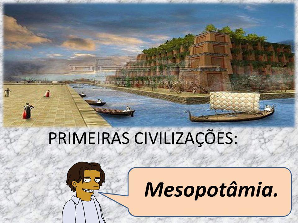 PRIMEIRAS CIVILIZAÇÕES: Mesopotâmia.