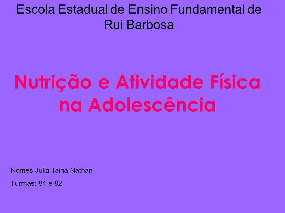 Escola Estadual de Ensino Fundamental de Rui Barbosa Nutrição e Atividade Física na Adolescência Nomes:Julia,Tainá,Nathan Turmas: 81 e 82