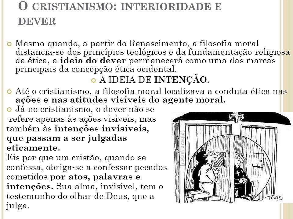 O CRISTIANISMO : INTERIORIDADE E DEVER Mesmo quando, a partir do Renascimento, a filosofia moral distancia-se dos princípios teológicos e da fundamentação religiosa da ética, a ideia do dever permanecerá como uma das marcas principais da concepção ética ocidental.