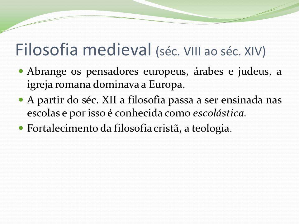 Filosofia medieval (séc. VIII ao séc. XIV) Abrange os pensadores europeus, árabes e judeus, a igreja romana dominava a Europa. A partir do séc. XII a