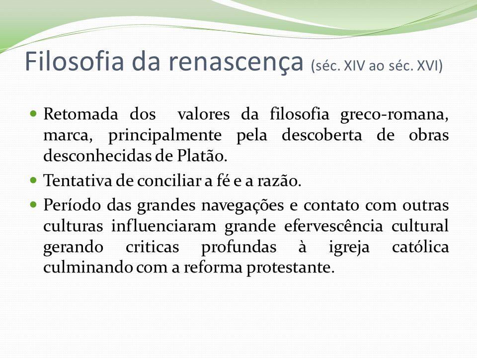 Filosofia da renascença (séc. XIV ao séc. XVI) Retomada dos valores da filosofia grec0-romana, marca, principalmente pela descoberta de obras desconhe