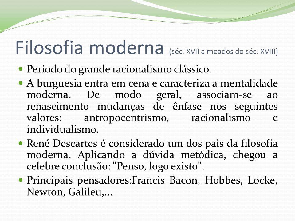 Filosofia moderna (séc. XVII a meados do séc. XVIII) Período do grande racionalismo clássico. A burguesia entra em cena e caracteriza a mentalidade mo