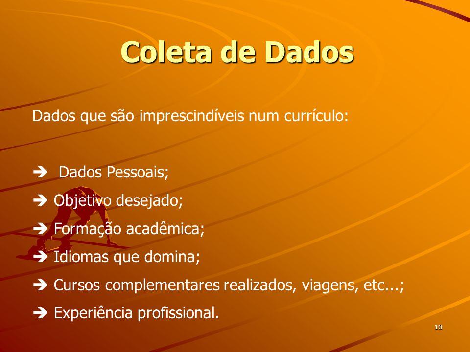 Coleta de Dados 10 Dados que são imprescindíveis num currículo:  Dados Pessoais;  Objetivo desejado;  Formação acadêmica;  Idiomas que domina;  Cursos complementares realizados, viagens, etc...;  Experiência profissional.