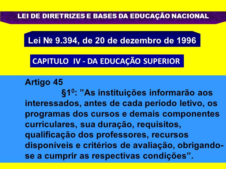 LEI DE DIRETRIZES E BASES DA EDUCAÇÃO NACIONAL Lei № 9.394, de 20 de dezembro de 1996 CAPITULO IV - DA EDUCAÇÃO SUPERIOR Artigo 45 §1 0 : As instituições informarão aos interessados, antes de cada período letivo, os programas dos cursos e demais componentes curriculares, sua duração, requisitos, qualificação dos professores, recursos disponíveis e critérios de avaliação, obrigando- se a cumprir as respectivas condições .