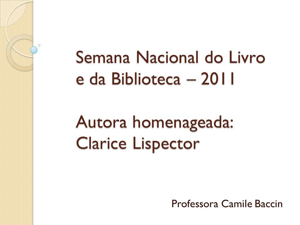 Semana Nacional do Livro e da Biblioteca – 2011 Autora homenageada: Clarice Lispector Professora Camile Baccin