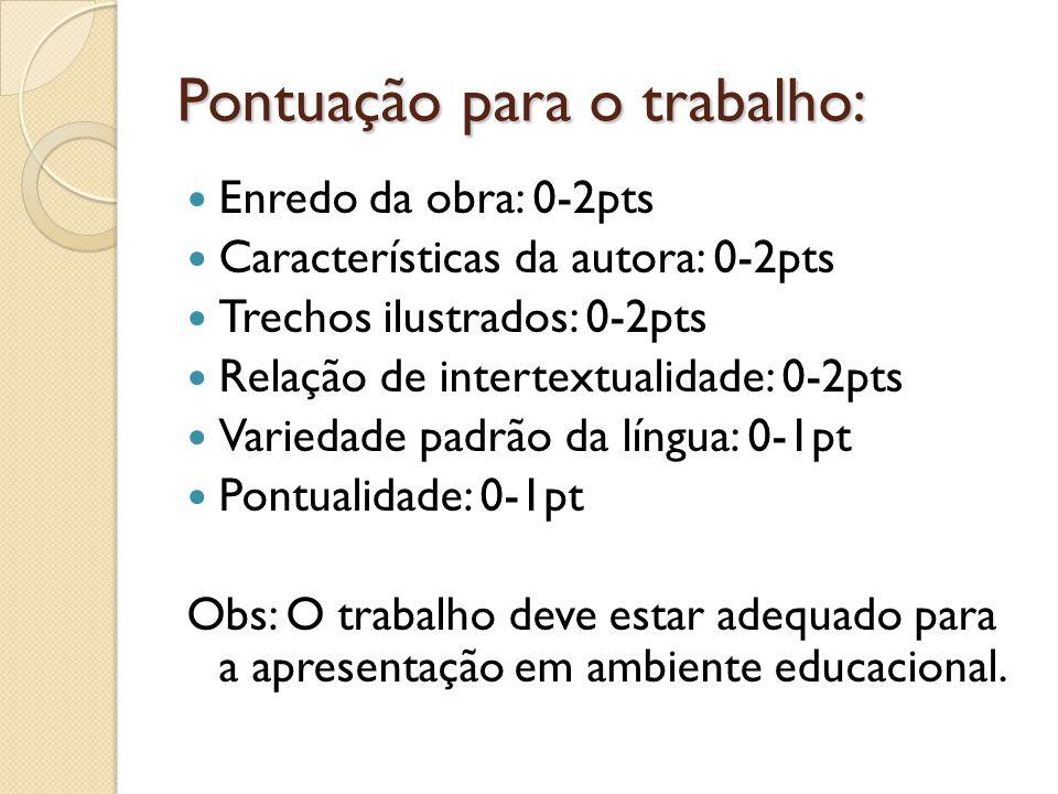 Pontuação para o trabalho: Enredo da obra: 0-2pts Características da autora: 0-2pts Trechos ilustrados: 0-2pts Relação de intertextualidade: 0-2pts Variedade padrão da língua: 0-1pt Pontualidade: 0-1pt Obs: O trabalho deve estar adequado para a apresentação em ambiente educacional.