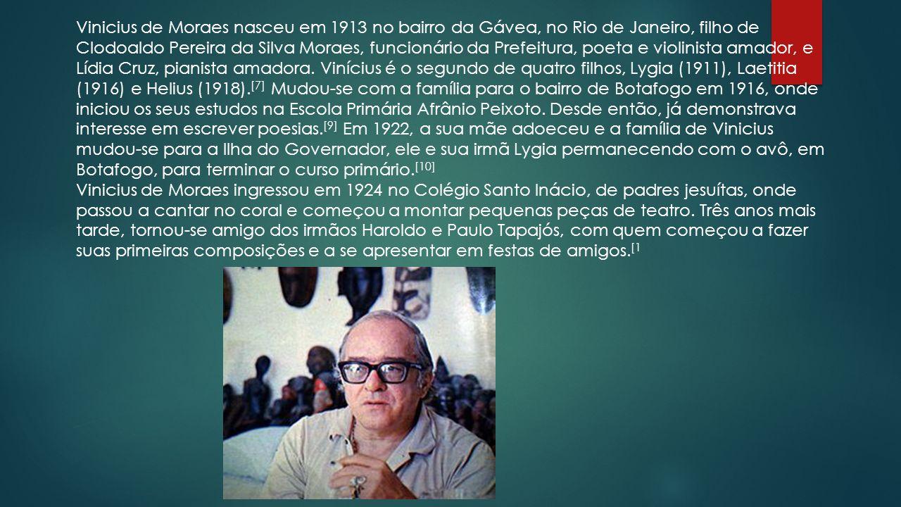 Vinicius de Moraes nasceu em 1913 no bairro da Gávea, no Rio de Janeiro, filho de Clodoaldo Pereira da Silva Moraes, funcionário da Prefeitura, poeta e violinista amador, e Lídia Cruz, pianista amadora.