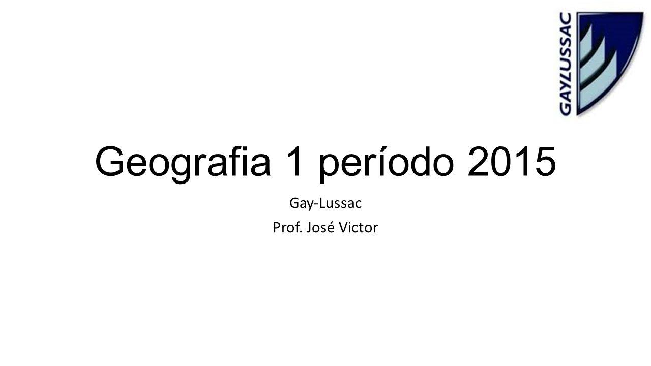Geografia 1 período 2015 Gay-Lussac Prof. José Victor