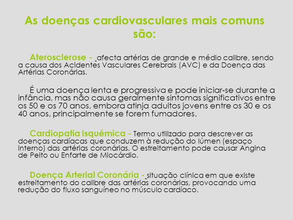 As doenças cardiovasculares mais comuns são: Aterosclerose - afecta artérias de grande e médio calibre, sendo a causa dos Acidentes Vasculares Cerebrais (AVC) e da Doença das Artérias Coronárias.