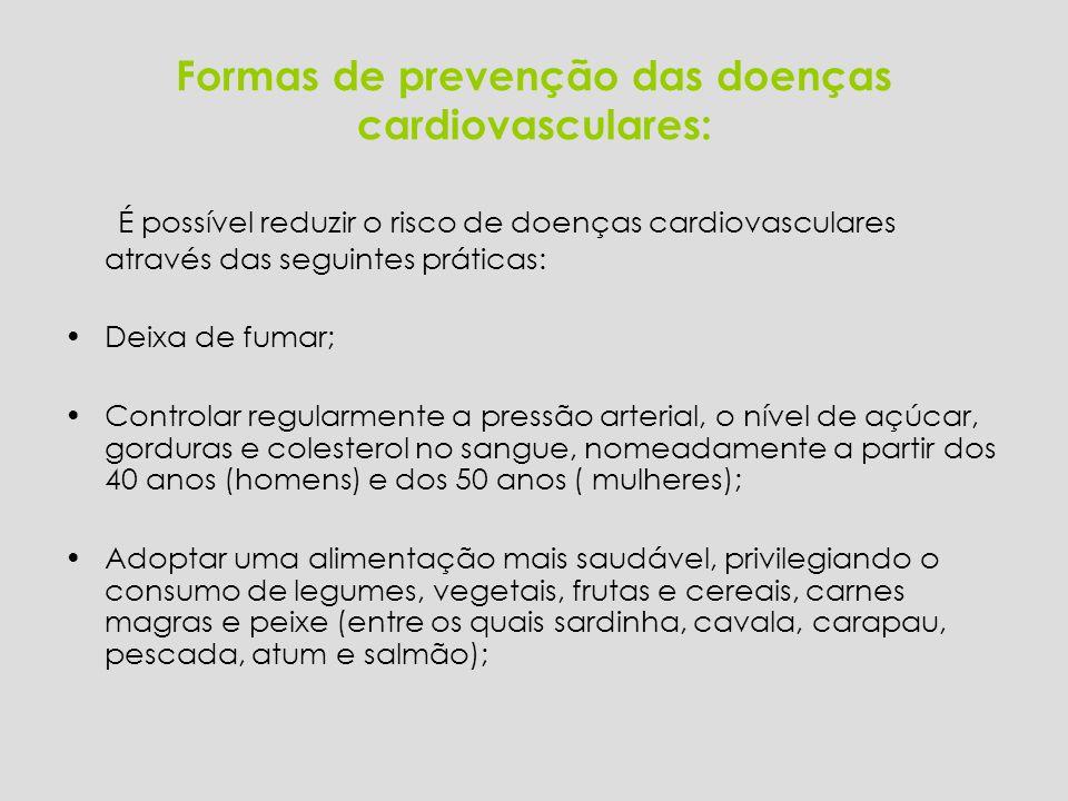 Formas de prevenção das doenças cardiovasculares: É possível reduzir o risco de doenças cardiovasculares através das seguintes práticas: Deixa de fumar; Controlar regularmente a pressão arterial, o nível de açúcar, gorduras e colesterol no sangue, nomeadamente a partir dos 40 anos (homens) e dos 50 anos ( mulheres); Adoptar uma alimentação mais saudável, privilegiando o consumo de legumes, vegetais, frutas e cereais, carnes magras e peixe (entre os quais sardinha, cavala, carapau, pescada, atum e salmão);