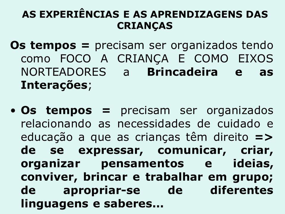 AS EXPERIÊNCIAS E AS APRENDIZAGENS DAS CRIANÇAS Os tempos = precisam ser organizados tendo como FOCO A CRIANÇA E COMO EIXOS NORTEADORES a Brincadeira