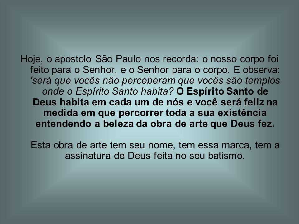 Hoje, o apostolo São Paulo nos recorda: o nosso corpo foi feito para o Senhor, e o Senhor para o corpo.