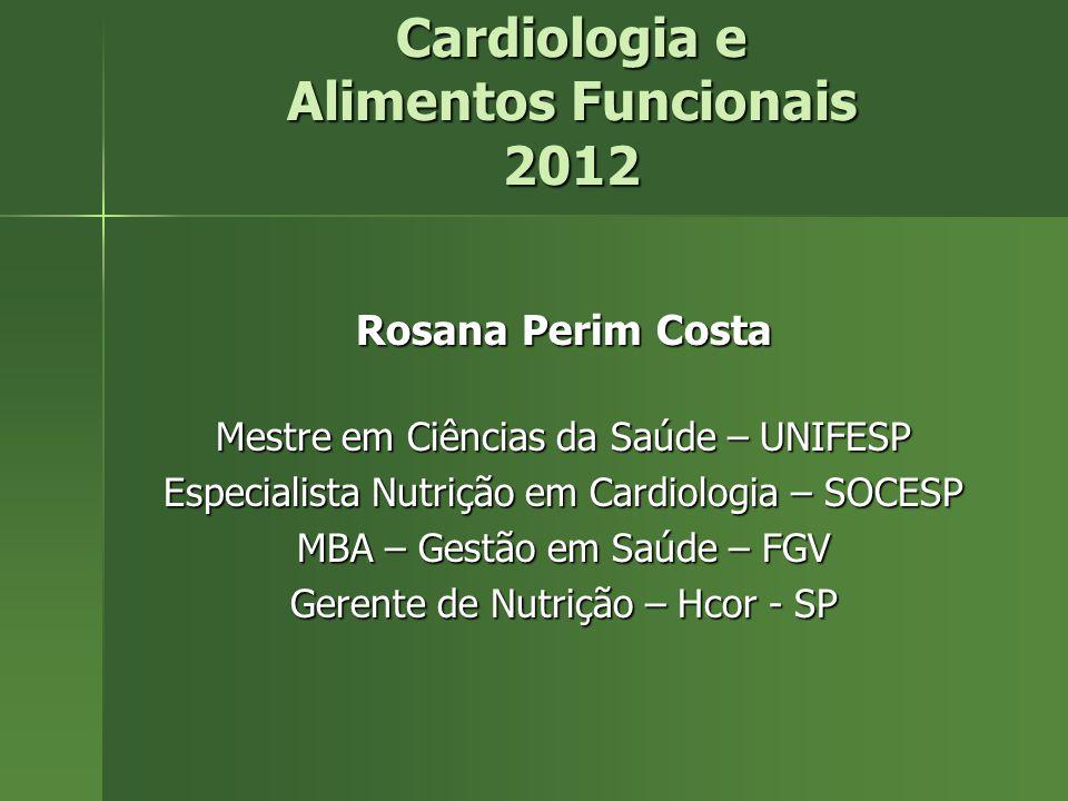 Cardiologia e Alimentos Funcionais 2012 Rosana Perim Costa Mestre em Ciências da Saúde – UNIFESP Especialista Nutrição em Cardiologia – SOCESP MBA – G