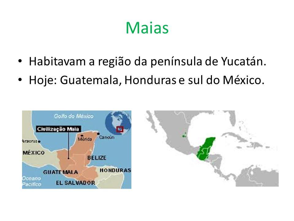 Maias Habitavam a região da península de Yucatán. Hoje: Guatemala, Honduras e sul do México.
