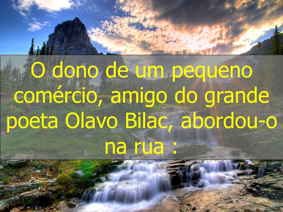 O dono de um pequeno comércio, amigo do grande poeta Olavo Bilac, abordou-o na rua :