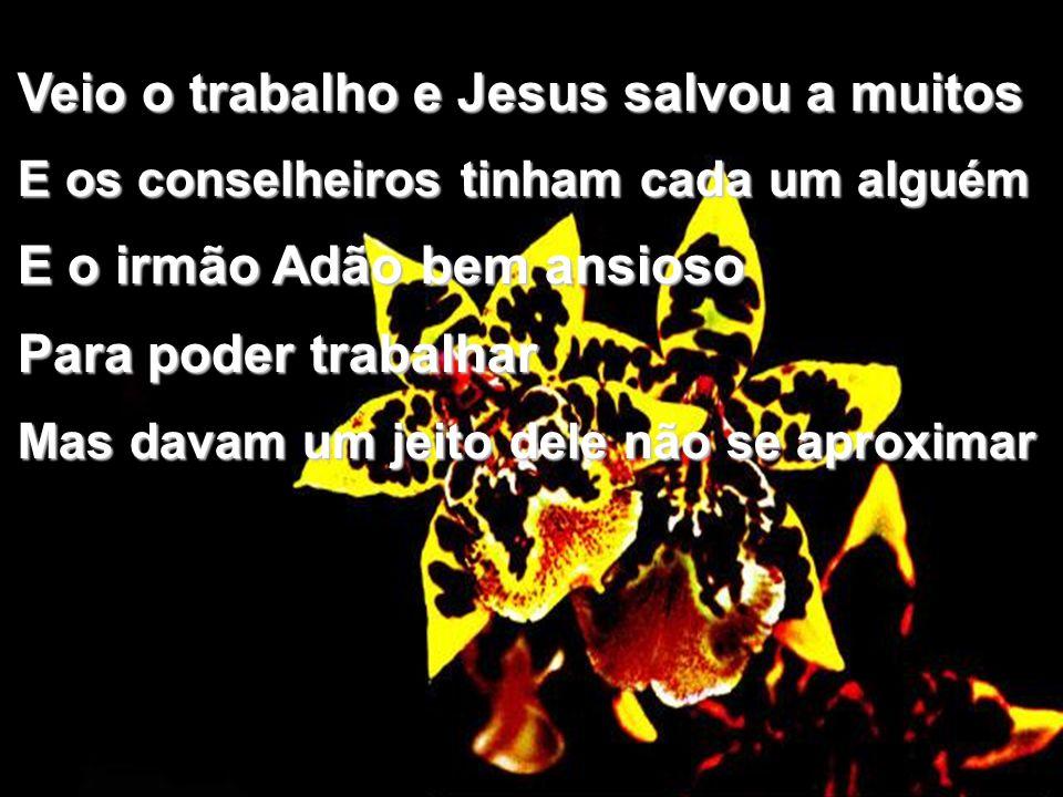 Veio o trabalho e Jesus salvou a muitos E os conselheiros tinham cada um alguém E o irmão Adão bem ansioso Para poder trabalhar Mas davam um jeito dele não se aproximar