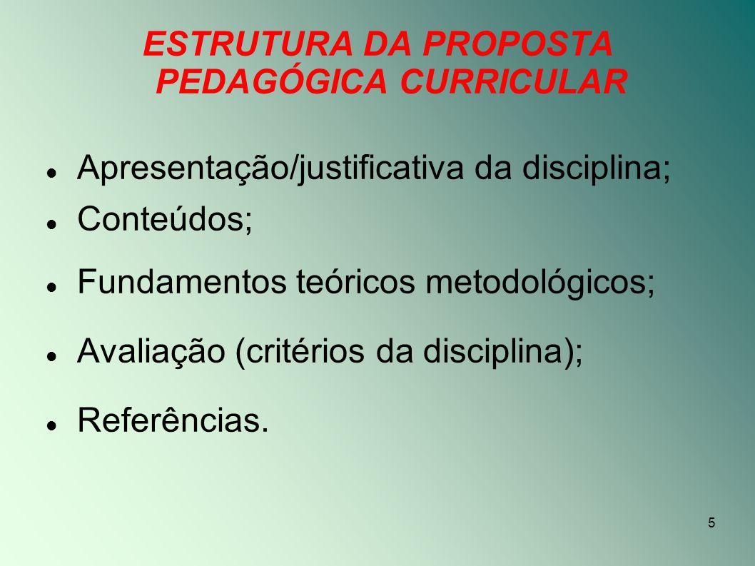 5 ESTRUTURA DA PROPOSTA PEDAGÓGICA CURRICULAR Apresentação/justificativa da disciplina; Conteúdos; Fundamentos teóricos metodológicos; Avaliação (crit