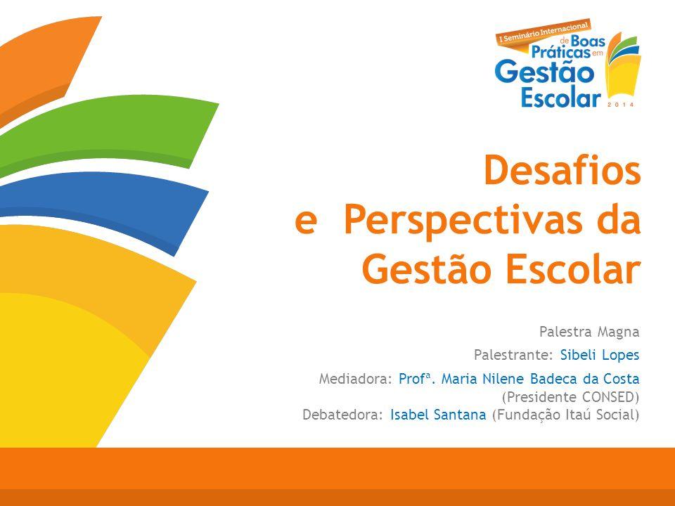 Desafios e Perspectivas da Gestão Escolar Palestra Magna Palestrante: Sibeli Lopes Mediadora: Profª. Maria Nilene Badeca da Costa (Presidente CONSED)