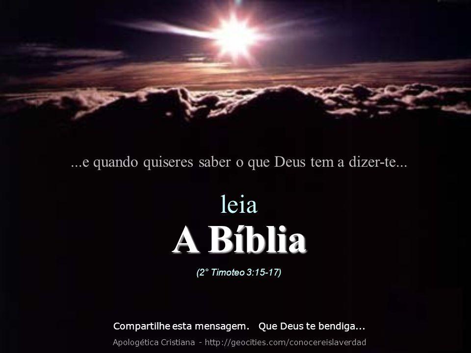 ...e quando quiseres saber o que Deus tem a dizer-te... leia A Bíblia (2° Timoteo 3:15-17) Compartilhe esta mensagem. Que Deus te bendiga... Apologéti