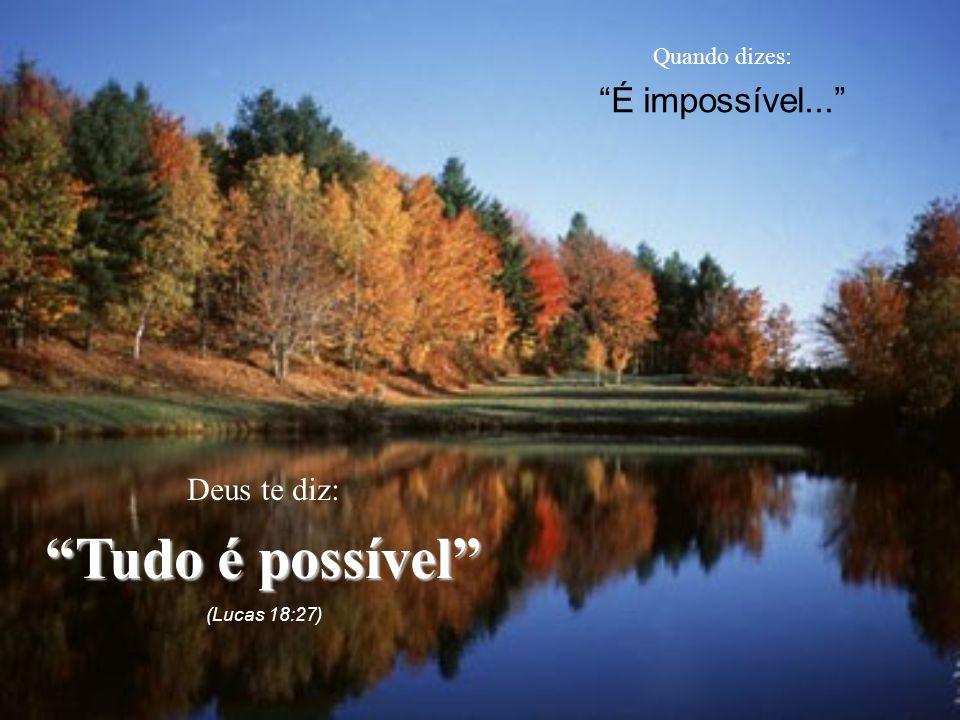 """Quando dizes: """"É impossível..."""" Deus te diz: """"Tudo é possível"""" (Lucas 18:27)"""