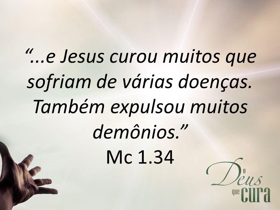 """""""...e Jesus curou muitos que sofriam de várias doenças. Também expulsou muitos demônios."""" Mc 1.34"""