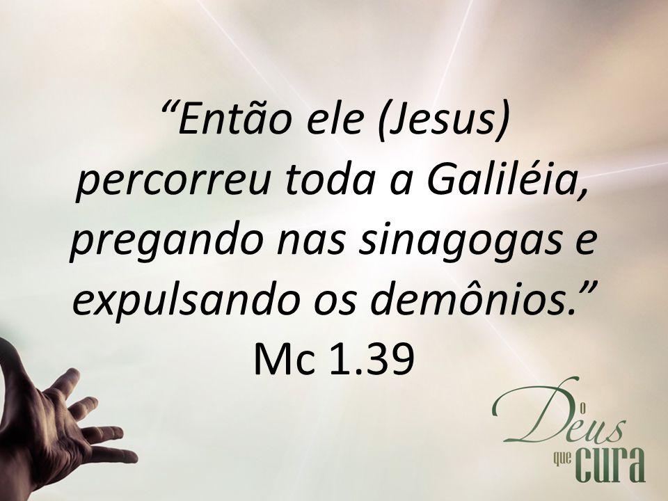 """""""Então ele (Jesus) percorreu toda a Galiléia, pregando nas sinagogas e expulsando os demônios."""" Mc 1.39"""