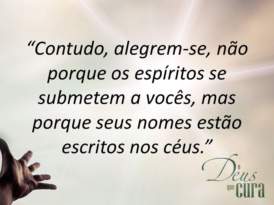 """""""Contudo, alegrem-se, não porque os espíritos se submetem a vocês, mas porque seus nomes estão escritos nos céus."""""""