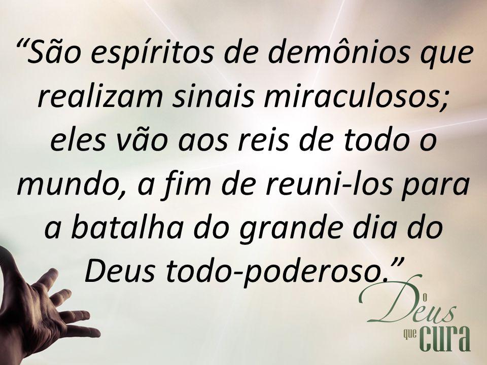 """""""São espíritos de demônios que realizam sinais miraculosos; eles vão aos reis de todo o mundo, a fim de reuni-los para a batalha do grande dia do Deus"""