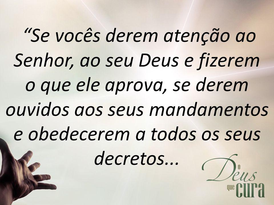 """""""Se vocês derem atenção ao Senhor, ao seu Deus e fizerem o que ele aprova, se derem ouvidos aos seus mandamentos e obedecerem a todos os seus decretos"""